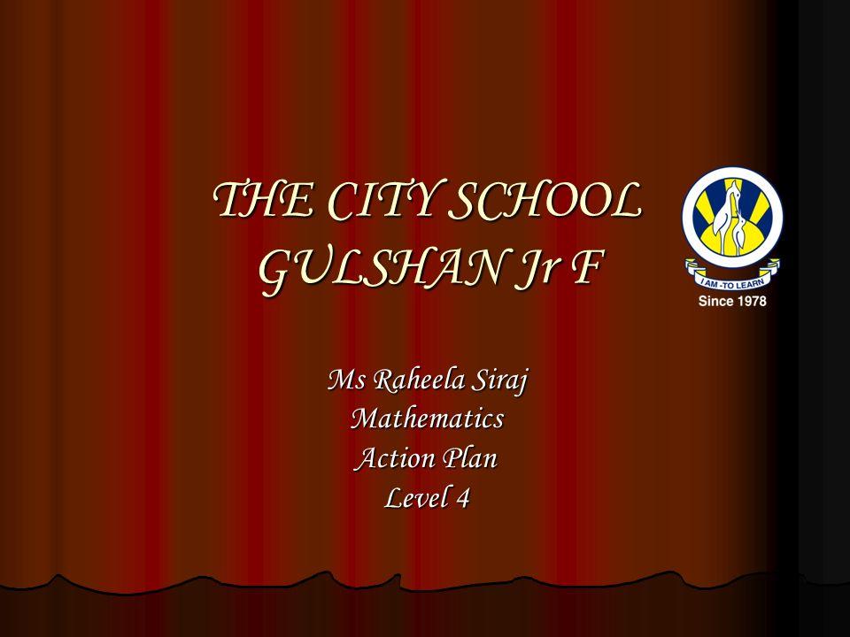 THE CITY SCHOOL GULSHAN Jr F Ms Raheela Siraj Mathematics Action Plan Level 4