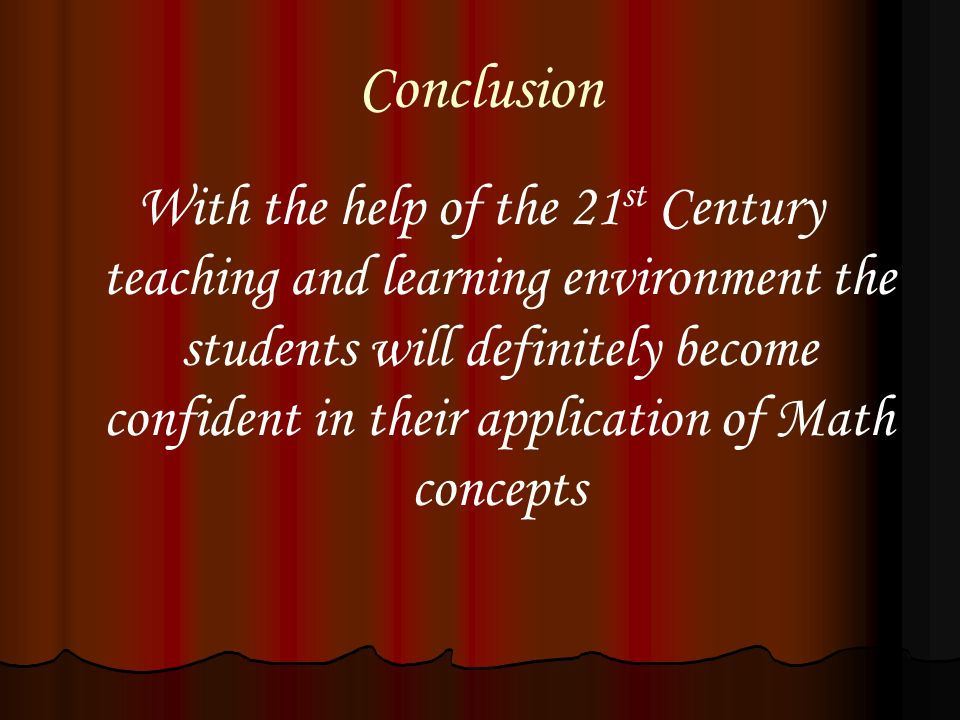 Conclusion With the help of the 21 st Century teaching and learning environment the students will definitely become confident in their application of