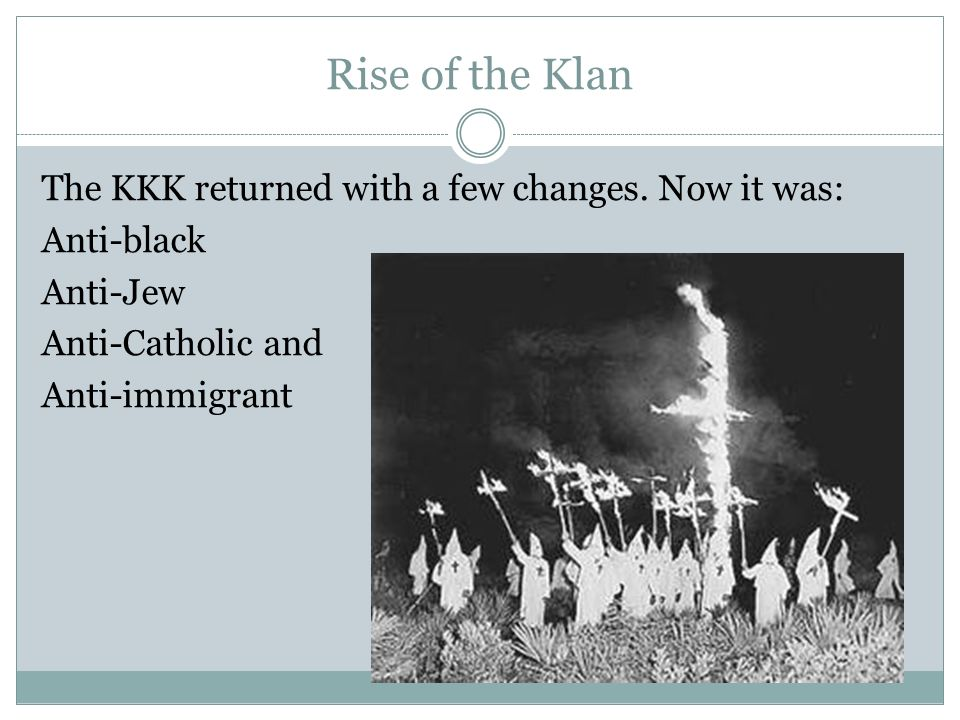 Rise of the Klan The KKK returned with a few changes. Now it was: Anti-black Anti-Jew Anti-Catholic and Anti-immigrant