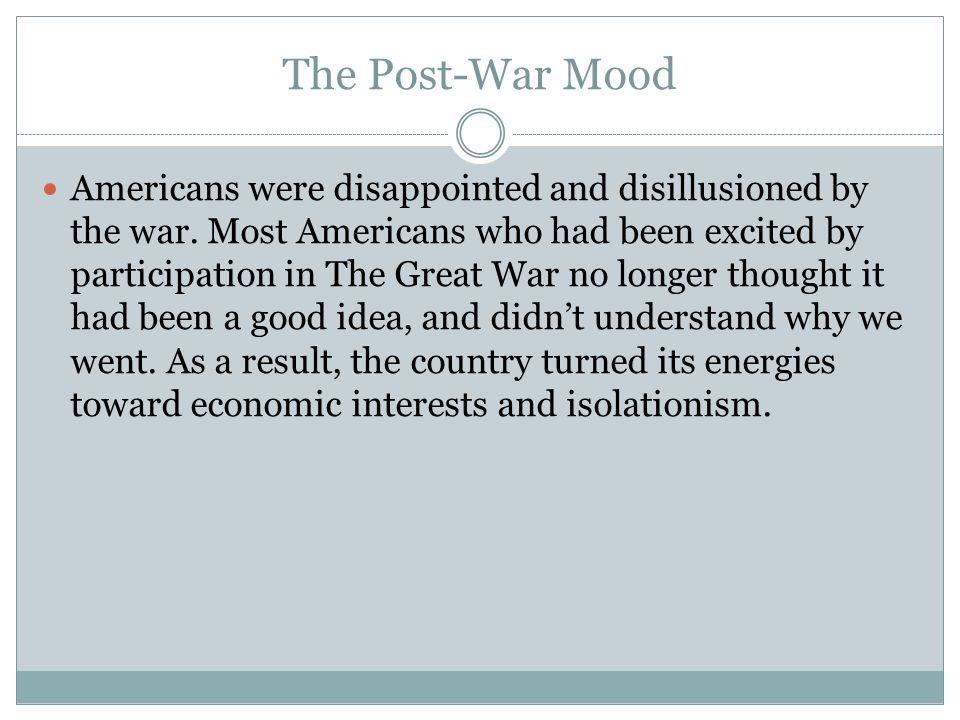 The Post-War Mood Americans were disappointed and disillusioned by the war. Most Americans who had been excited by participation in The Great War no l