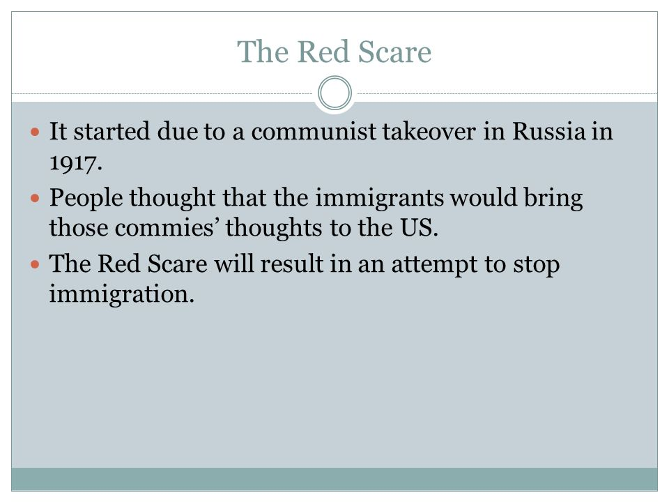 The Red Scare It started due to a communist takeover in Russia in 1917. People thought that the immigrants would bring those commies thoughts to the U