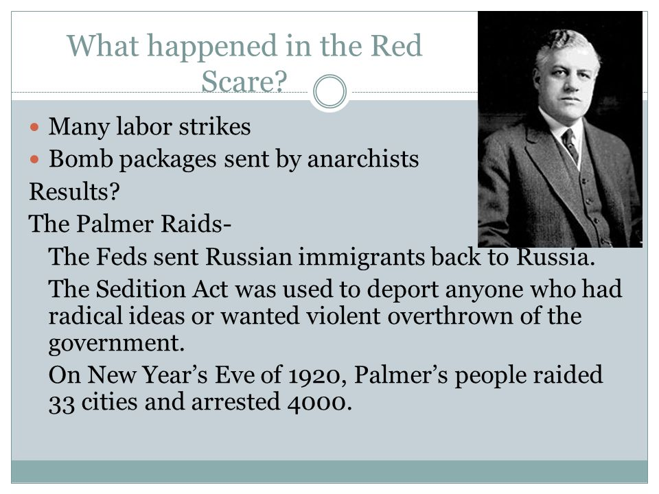 What happened in the Red Scare? Many labor strikes Bomb packages sent by anarchists Results? The Palmer Raids- The Feds sent Russian immigrants back t