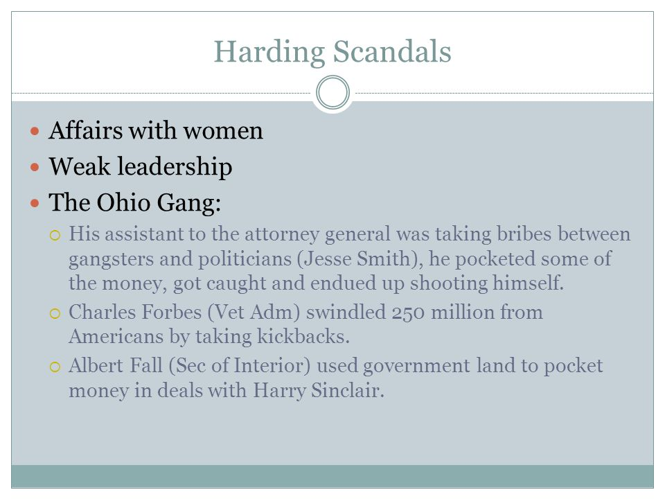 Harding Scandals Affairs with women Weak leadership The Ohio Gang: His assistant to the attorney general was taking bribes between gangsters and politicians (Jesse Smith), he pocketed some of the money, got caught and endued up shooting himself.