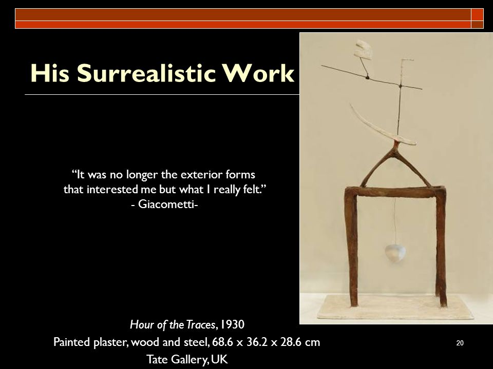 20 His Surrealistic Work Hour of the Traces, 1930 Painted plaster, wood and steel, 68.6 x 36.2 x 28.6 cm Tate Gallery, UK It was no longer the exterio