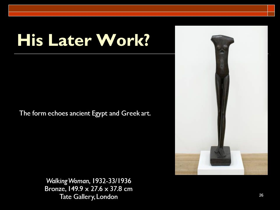 26 His Later Work? Walking Woman, 1932-33/1936 Bronze, 149.9 x 27.6 x 37.8 cm Tate Gallery, London The form echoes ancient Egypt and Greek art.