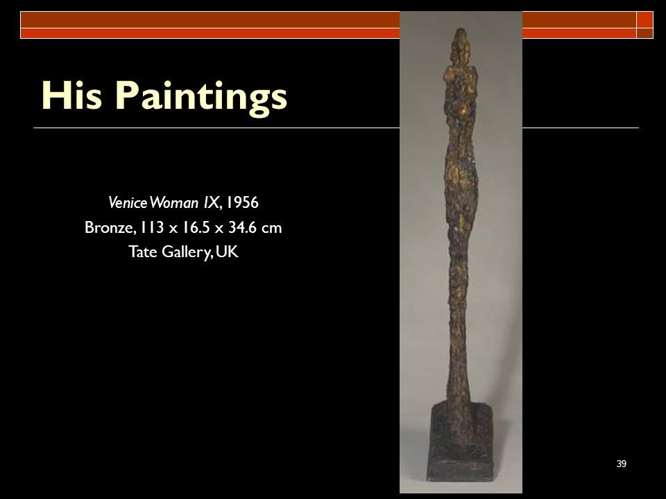 39 His Paintings Venice Woman IX, 1956 Bronze, 113 x 16.5 x 34.6 cm Tate Gallery, UK
