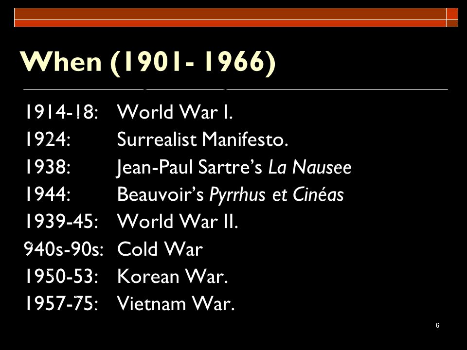 6 When (1901- 1966) 1914-18:World War I. 1924:Surrealist Manifesto. 1938:Jean-Paul Sartres La Nausee 1944:Beauvoirs Pyrrhus et Cinéas 1939-45:World Wa