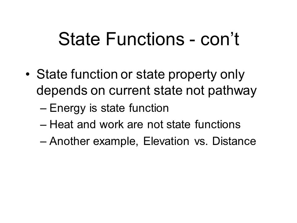 State Functions Energy = work + heat –Ball rolling down hill example - heat and work are different depending on pathway