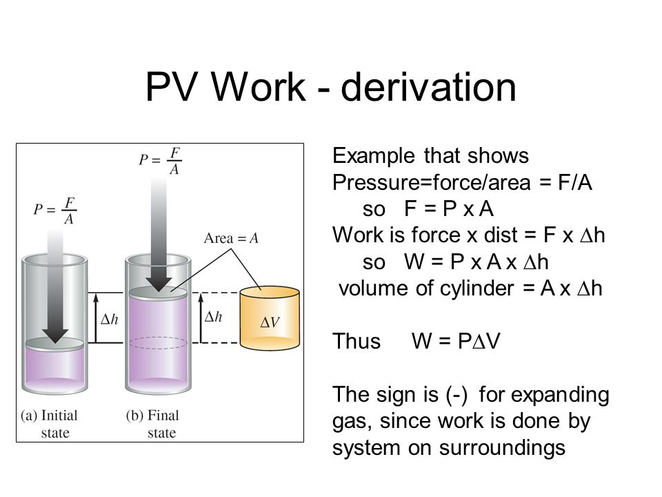 PV Work Common types of work are expansion by a gas and compression on a gas PV work, w = - P V if volume is expanding w = P V if volume is compressin