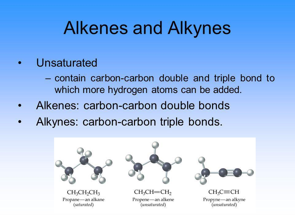 Alkenes and Alkynes Unsaturated –contain carbon-carbon double and triple bond to which more hydrogen atoms can be added. Alkenes: carbon-carbon double