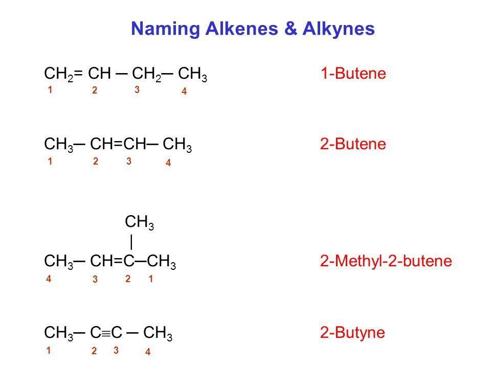 CH 2 = CH CH 2 CH 3 1-Butene CH 3 CH=CH CH 3 2-Butene CH 3 | CH 3 CH=CCH 3 2-Methyl-2-butene CH 3 C C CH 3 2-Butyne Naming Alkenes & Alkynes 1 2 3 4 1