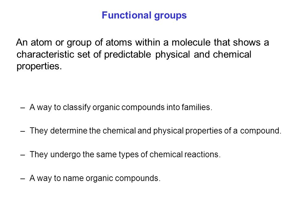 An atom or group of atoms within a molecule that shows a characteristic set of predictable physical and chemical properties. –A way to classify organi