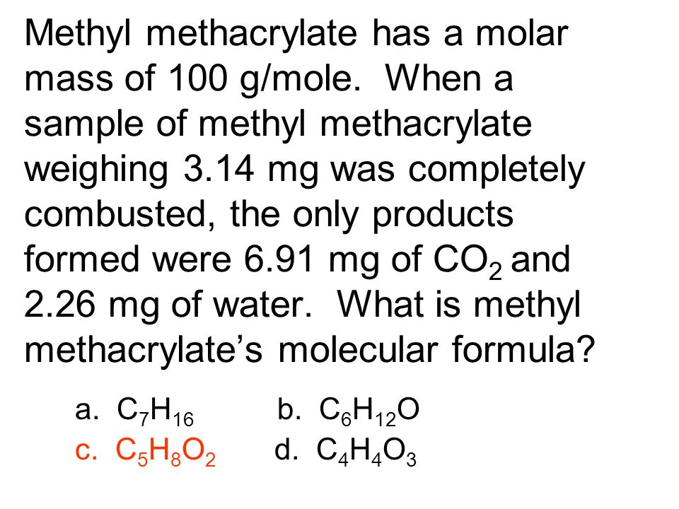 Methyl methacrylate has a molar mass of 100 g/mole. When a sample of methyl methacrylate weighing 3.14 mg was completely combusted, the only products