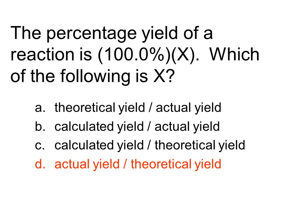 The percentage yield of a reaction is (100.0%)(X). Which of the following is X? a.theoretical yield / actual yield b.calculated yield / actual yield c