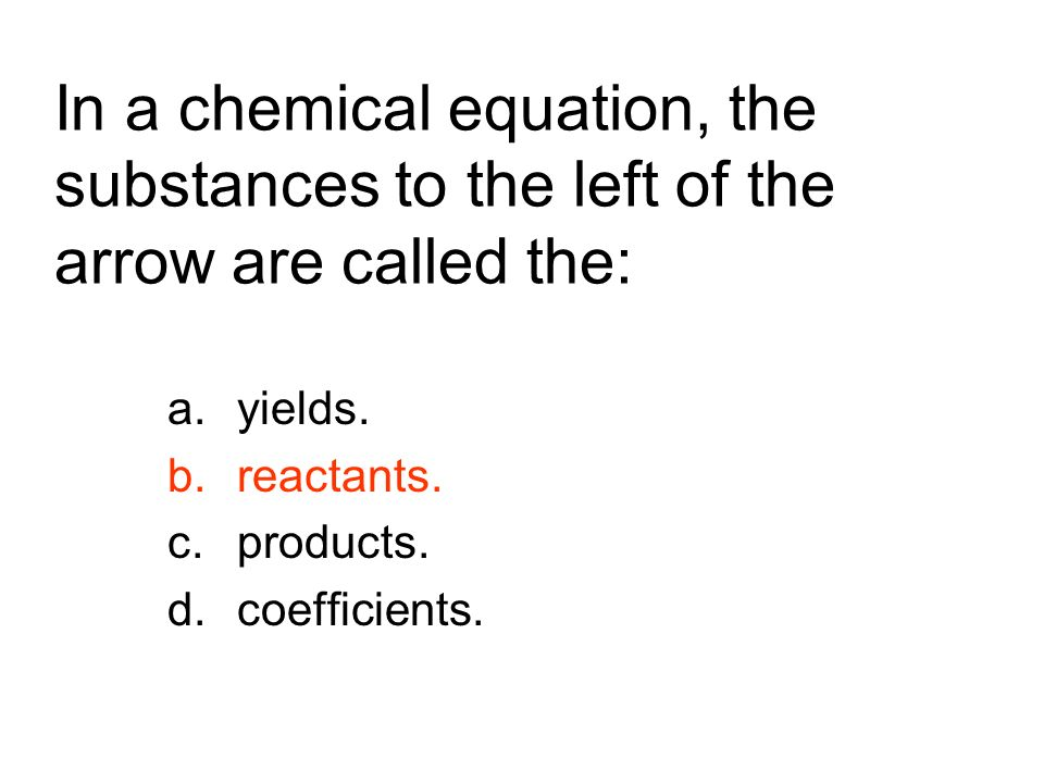 In a chemical equation, the substances to the left of the arrow are called the: a.yields. b.reactants. c.products. d.coefficients.