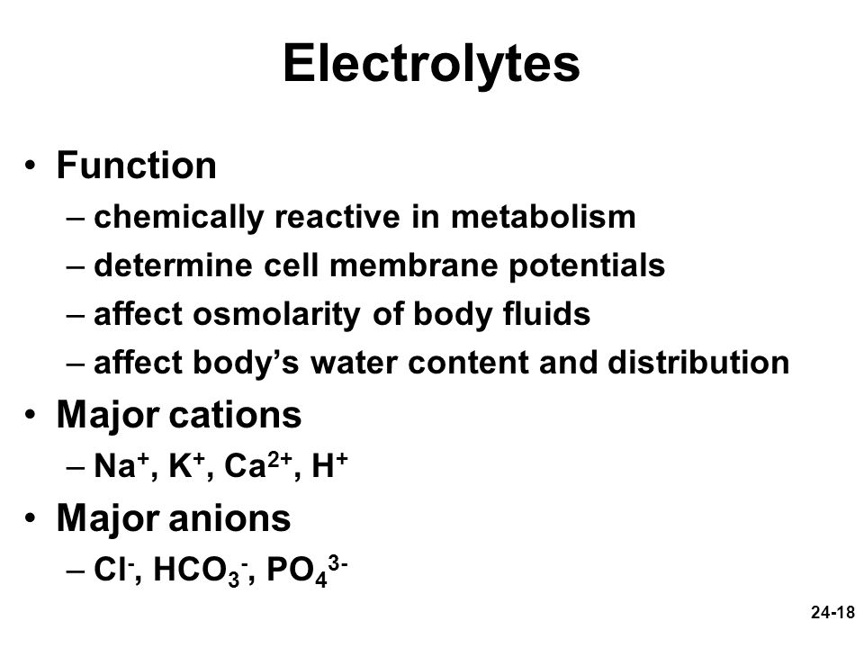 24-18 Electrolytes Function –chemically reactive in metabolism –determine cell membrane potentials –affect osmolarity of body fluids –affect bodys wat