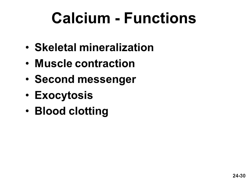 24-30 Calcium - Functions Skeletal mineralization Muscle contraction Second messenger Exocytosis Blood clotting
