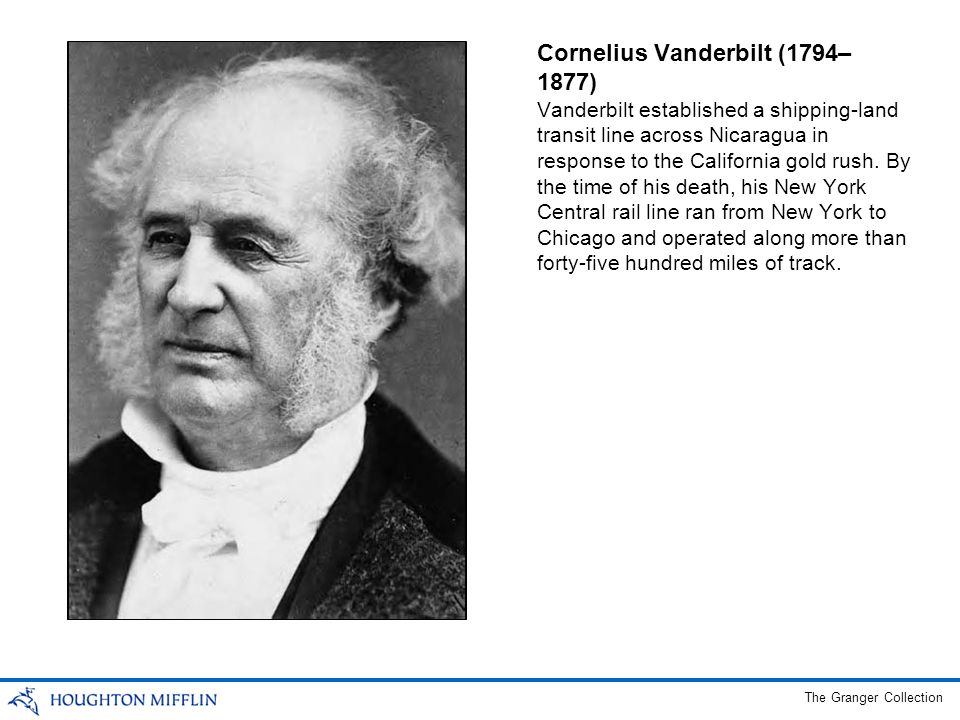 Cornelius Vanderbilt (1794– 1877) Vanderbilt established a shipping-land transit line across Nicaragua in response to the California gold rush.