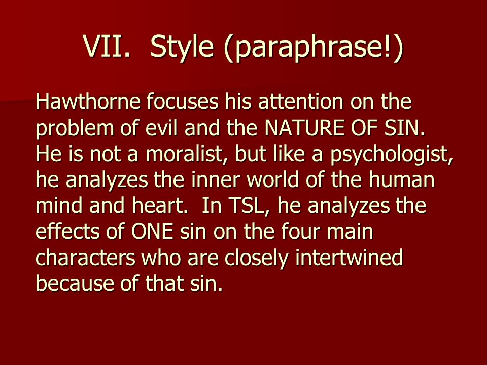 VII. Style (paraphrase!) Hawthorne focuses his attention on the problem of evil and the NATURE OF SIN. He is not a moralist, but like a psychologist,
