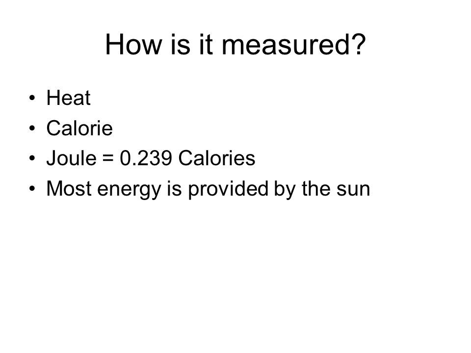 How is it measured? Heat Calorie Joule = 0.239 Calories Most energy is provided by the sun