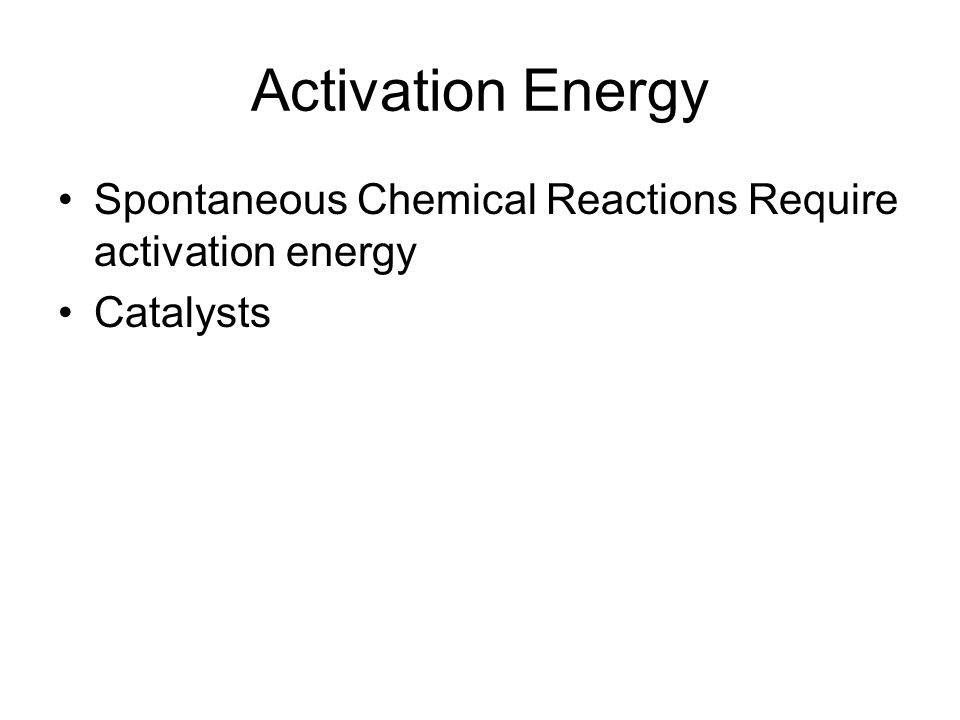 Activation Energy Spontaneous Chemical Reactions Require activation energy Catalysts