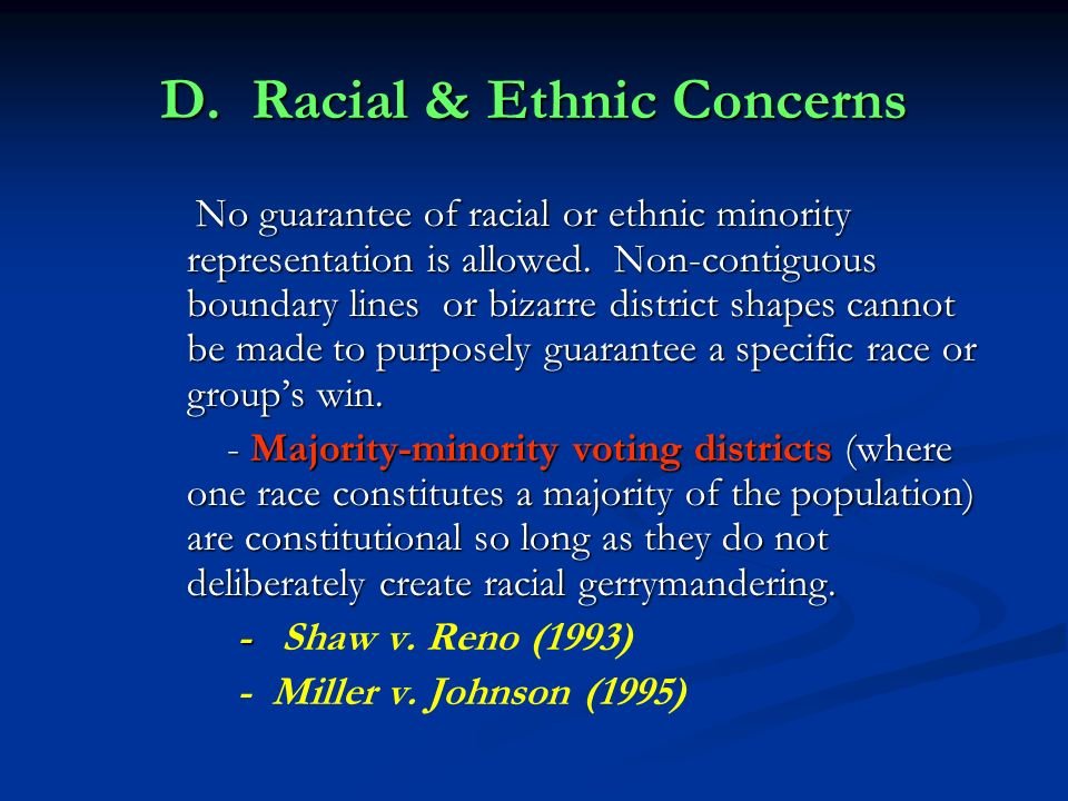 D. Racial & Ethnic Concerns No guarantee of racial or ethnic minority representation is allowed. Non-contiguous boundary lines or bizarre district sha