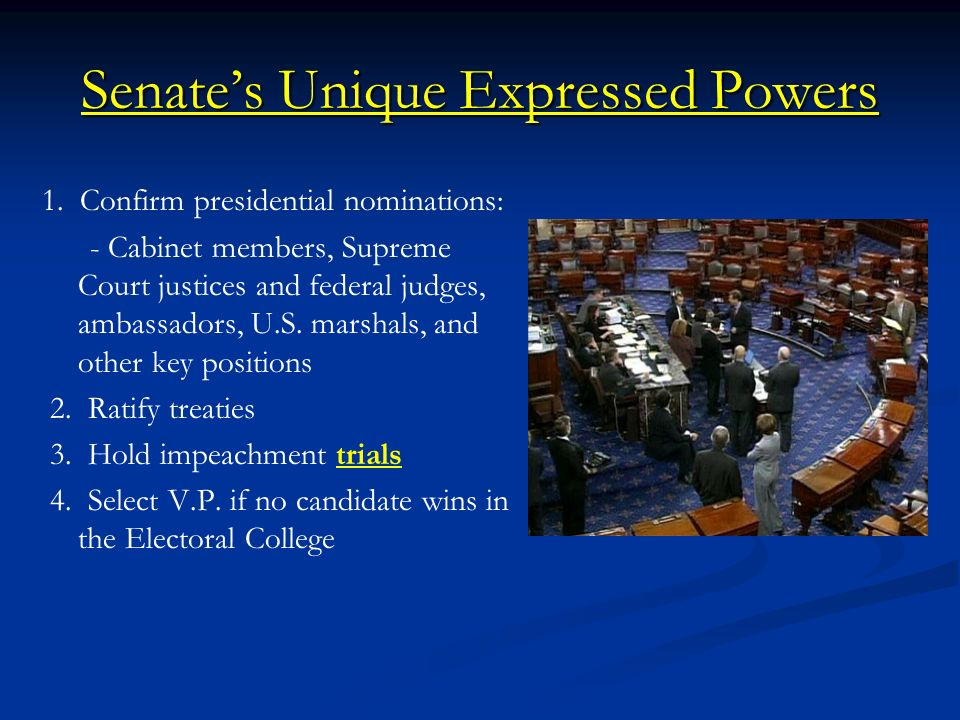 Senates Unique Expressed Powers 1. Confirm presidential nominations: - Cabinet members, Supreme Court justices and federal judges, ambassadors, U.S. m