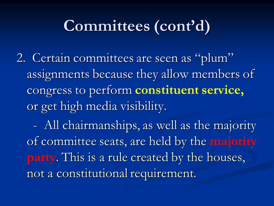 Committees (contd) 2. Certain committees are seen as plum assignments because they allow members of congress to perform or get high media visibility.