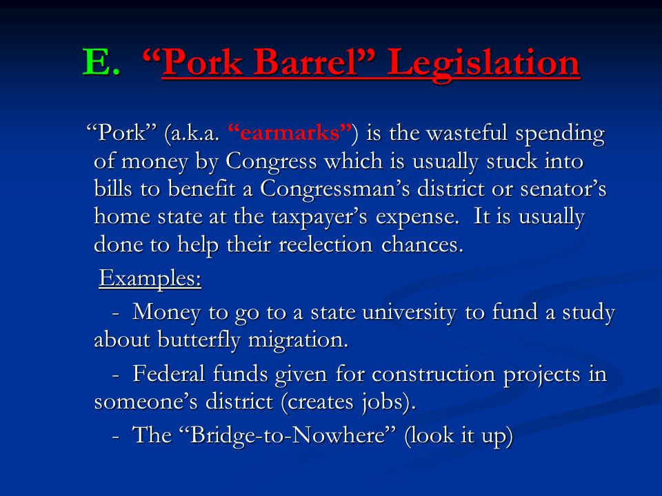 E. Pork Barrel Legislation Pork (a.k.a. is the wasteful spending of money by Congress which is usually stuck into bills to benefit a Congressmans dist