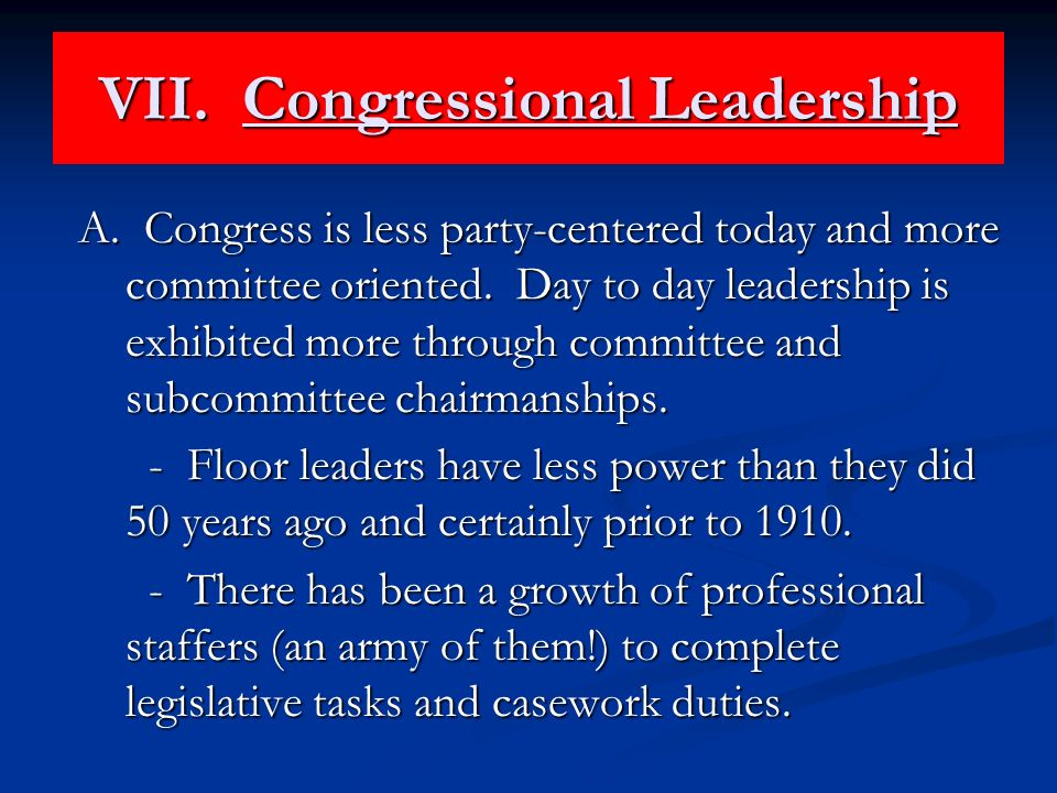 VII. Congressional Leadership A. Congress is less party-centered today and more committee oriented. Day to day leadership is exhibited more through co
