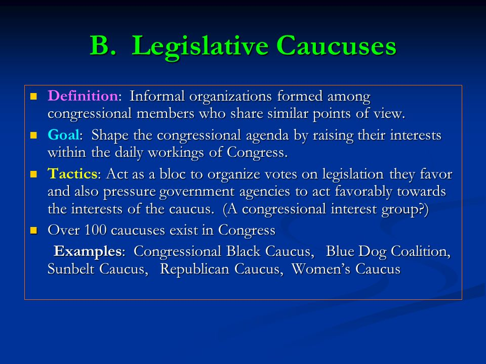 B. Legislative Caucuses Informal organizations formed among congressional members who share similar points of view. Definition: Informal organizations