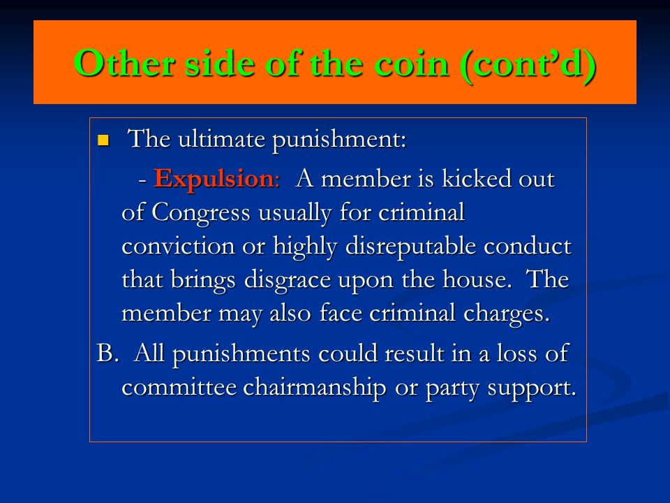 Other side of the coin (contd) The ultimate punishment: The ultimate punishment: - Expulsion: A member is kicked out of Congress usually for criminal