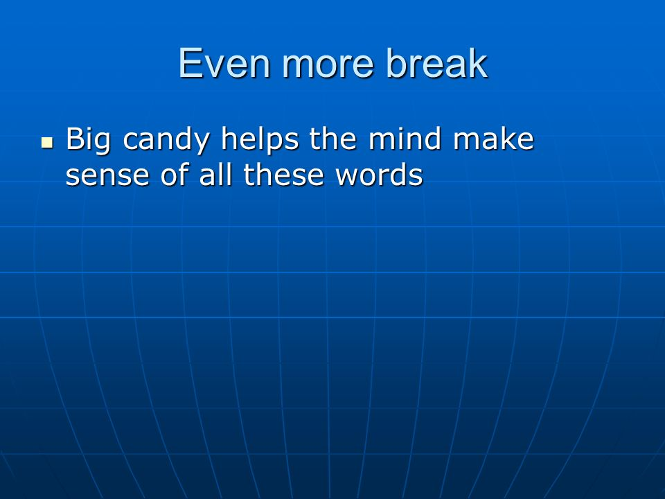 Even more break Big candy helps the mind make sense of all these words Big candy helps the mind make sense of all these words