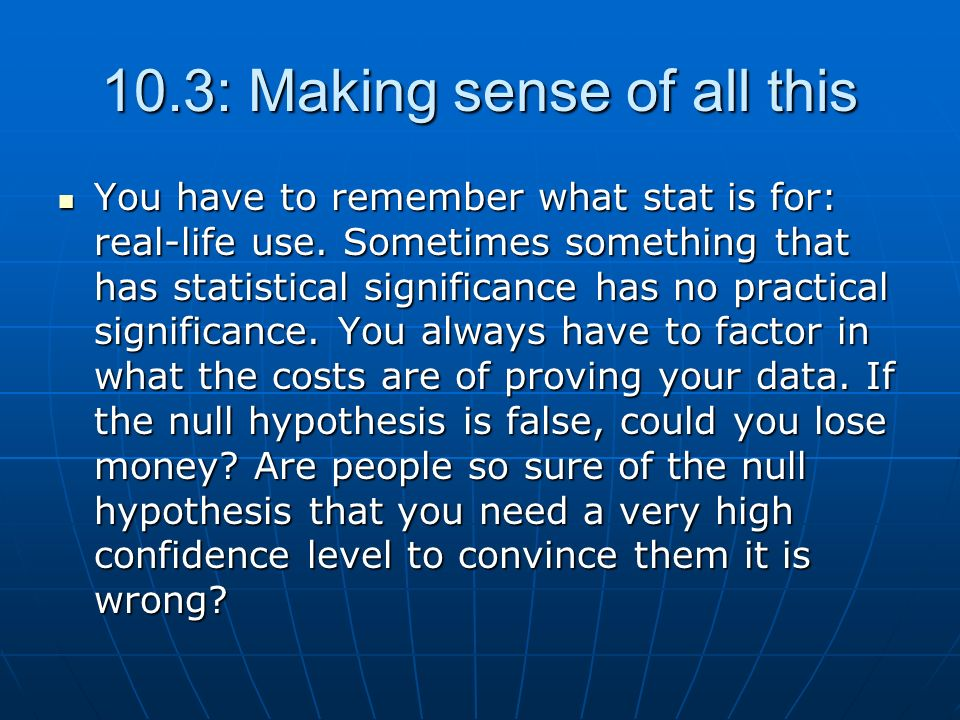 10.3: Making sense of all this You have to remember what stat is for: real-life use. Sometimes something that has statistical significance has no prac