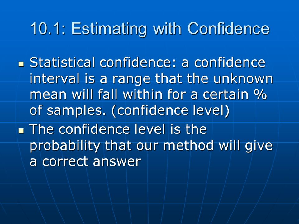 10.1: Estimating with Confidence Statistical confidence: a confidence interval is a range that the unknown mean will fall within for a certain % of sa