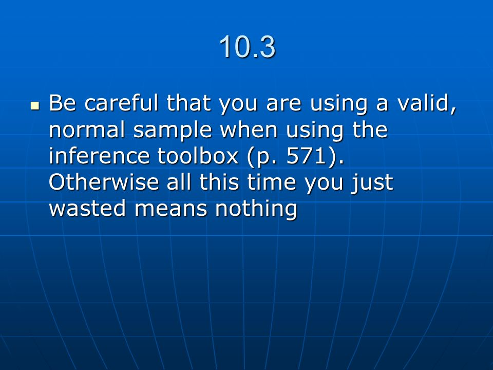 10.3 Be careful that you are using a valid, normal sample when using the inference toolbox (p. 571). Otherwise all this time you just wasted means not
