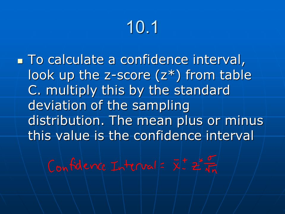 10.1 To calculate a confidence interval, look up the z-score (z*) from table C. multiply this by the standard deviation of the sampling distribution.