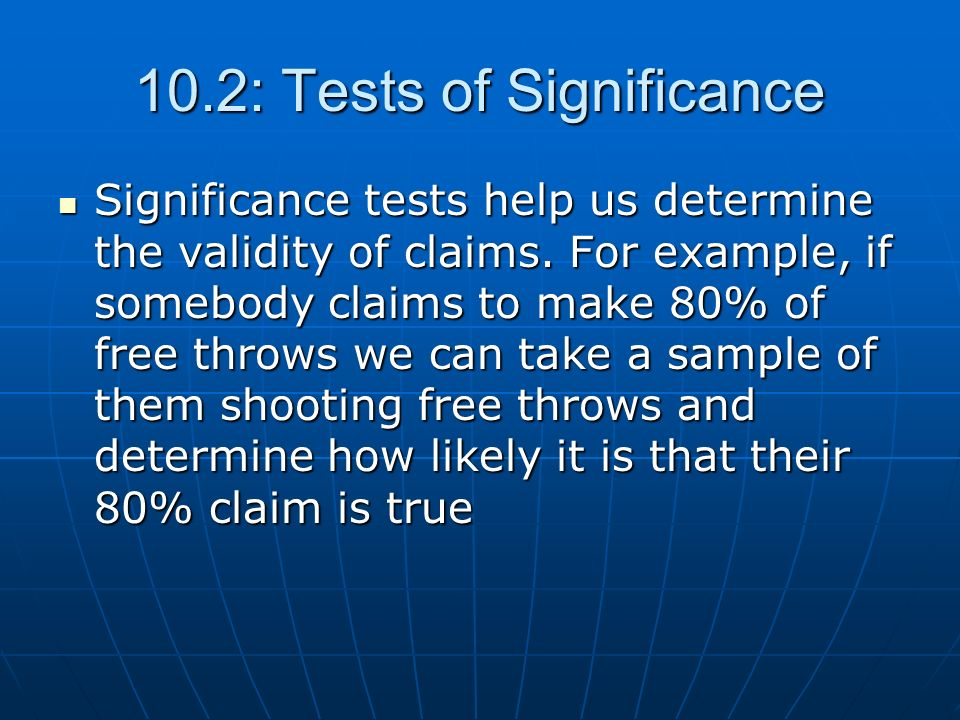 10.2: Tests of Significance Significance tests help us determine the validity of claims. For example, if somebody claims to make 80% of free throws we
