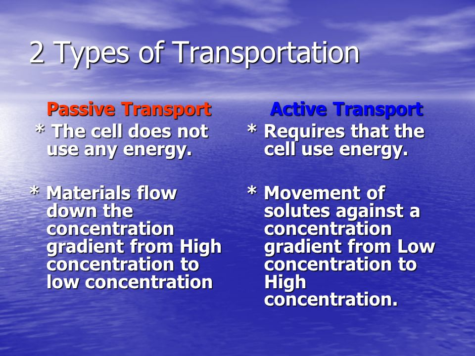 2 Types of Transportation Passive Transport * The cell does not use any energy. * The cell does not use any energy. * Materials flow down the concentr