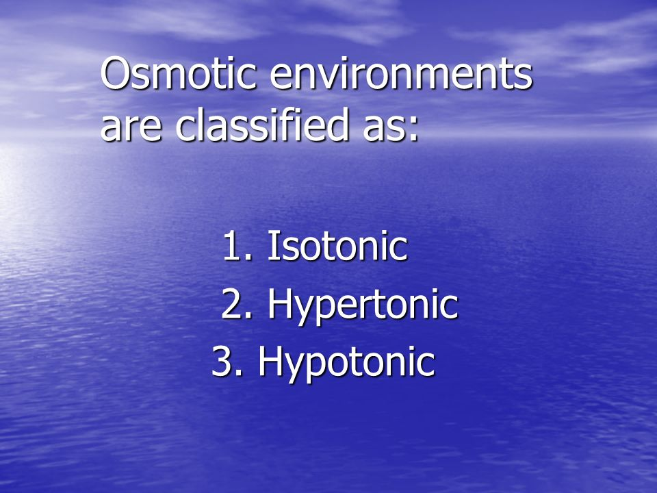 Osmotic environments are classified as: 1. Isotonic 1. Isotonic 2. Hypertonic 2. Hypertonic 3. Hypotonic 3. Hypotonic