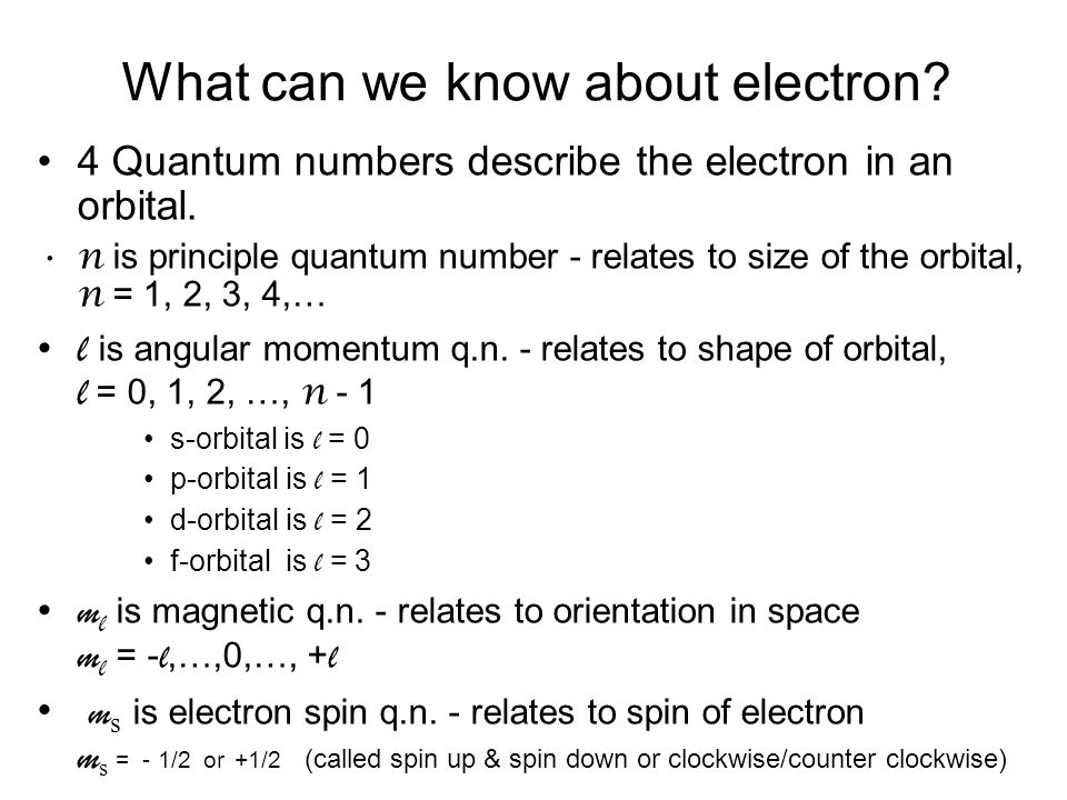 What can we know about electron? 4 Quantum numbers describe the electron in an orbital. n is principle quantum number - relates to size of the orbital