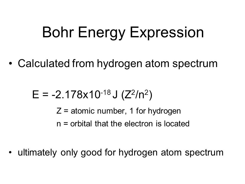 Bohr Energy Expression Calculated from hydrogen atom spectrum E = -2.178x10 -18 J (Z 2 /n 2 ) Z = atomic number, 1 for hydrogen n = orbital that the e