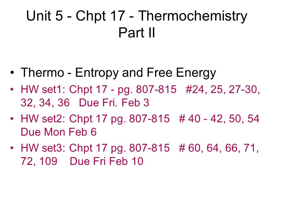 Unit 5 - Chpt 17 - Thermochemistry Part II Thermo - Entropy and Free Energy HW set1: Chpt 17 - pg. 807-815 #24, 25, 27-30, 32, 34, 36 Due Fri. Feb 3 H