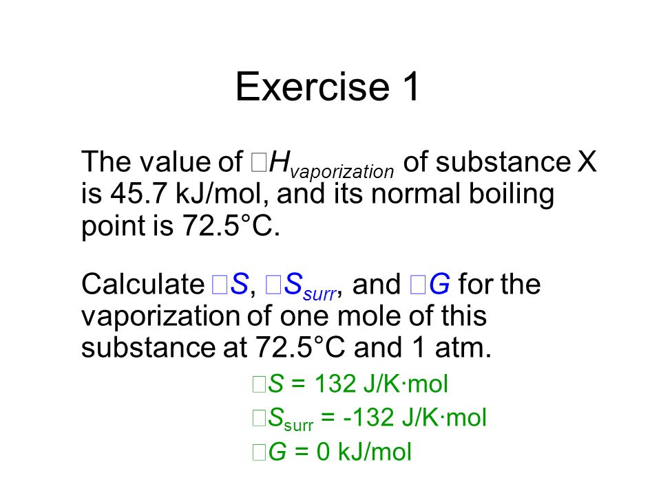 Exercise 1 The value of ΔH vaporization of substance X is 45.7 kJ/mol, and its normal boiling point is 72.5°C. Calculate ΔS, ΔS surr, and ΔG for the v