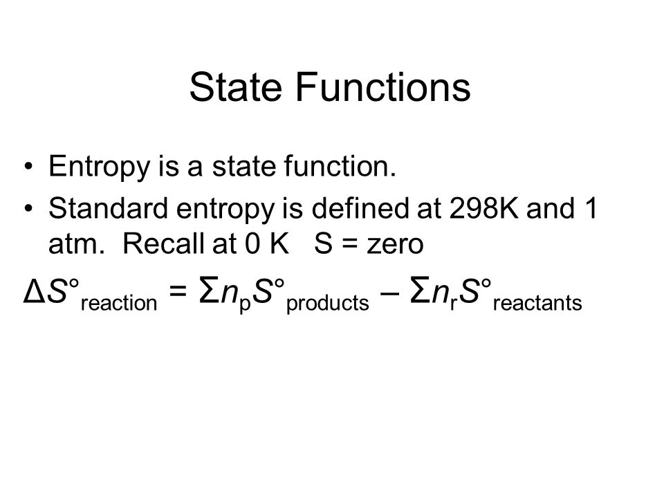 State Functions Entropy is a state function. Standard entropy is defined at 298K and 1 atm. Recall at 0 K S = zero ΔS° reaction = Σ n p S° products –