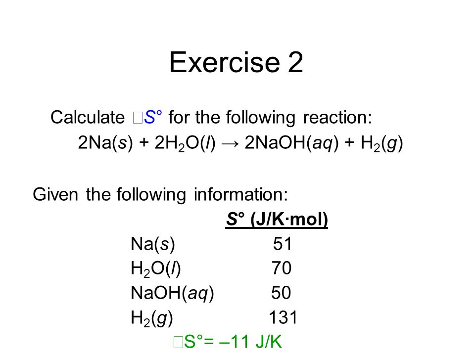 Exercise 2 Calculate ΔS° for the following reaction: 2Na(s) + 2H 2 O(l) 2NaOH(aq) + H 2 (g) Given the following information: S° (J/K·mol) Na(s) 51 H 2