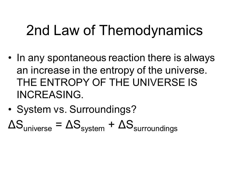 2nd Law of Themodynamics In any spontaneous reaction there is always an increase in the entropy of the universe. THE ENTROPY OF THE UNIVERSE IS INCREA