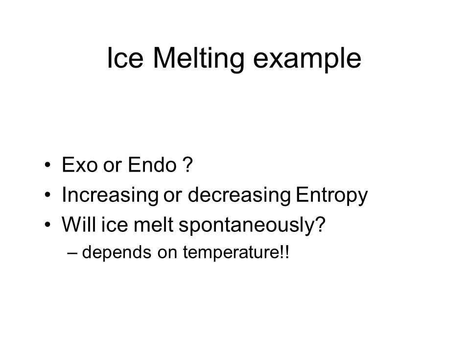 Ice Melting example Exo or Endo ? Increasing or decreasing Entropy Will ice melt spontaneously? –depends on temperature!!