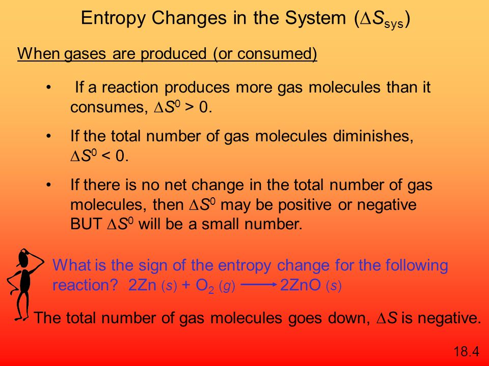 Entropy Changes in the System ( S sys ) aA + bB cC + dD S 0 rxn dS 0 (D) cS 0 (C) = [+] - bS 0 (B) aS 0 (A) [+] S 0 rxn S 0 (products) = S 0 (reactant