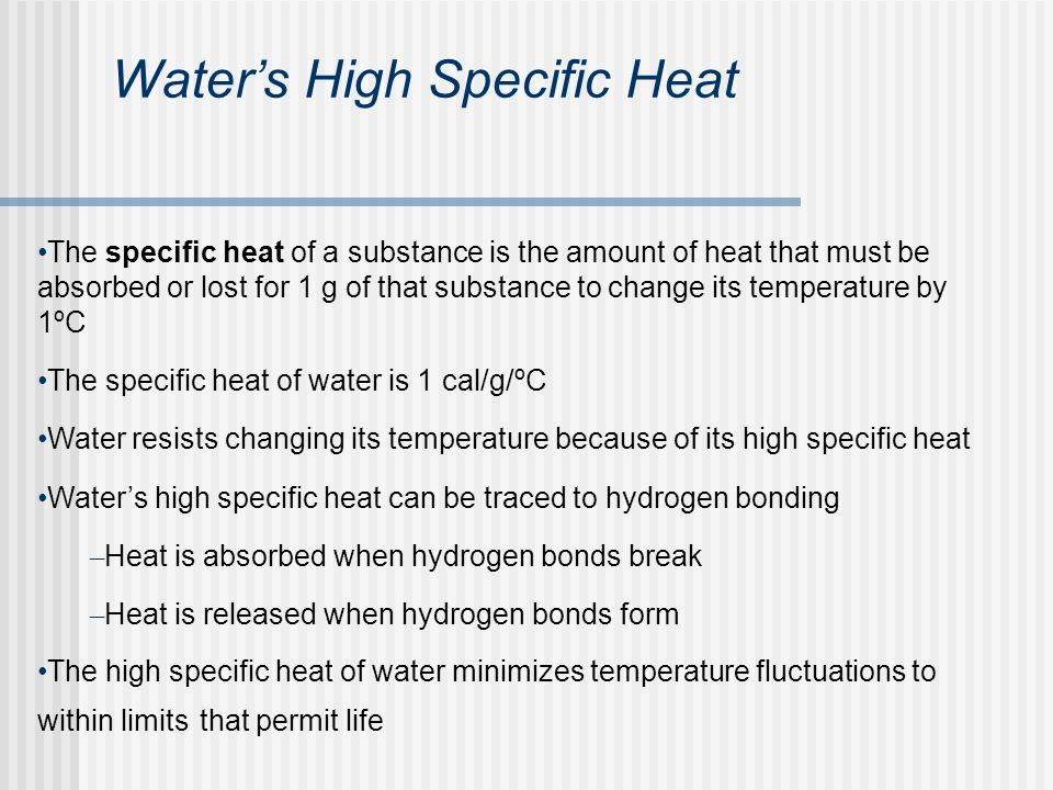 Waters High Specific Heat The specific heat of a substance is the amount of heat that must be absorbed or lost for 1 g of that substance to change its